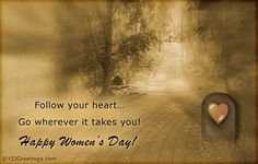 Follow your heart... Go wherever it takes you! Happy Women's Day!