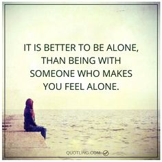 alone quotes It is better to be alone, than being with someone who makes you feel alone.