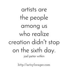 """""""Artists are the people among us who realize creation didn't stop on the sixth day."""" -Joel Peter Witkin"""