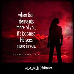 """When God demands more of you, it's because He sees more in you."" -Steve Furtick #SpeakLife"