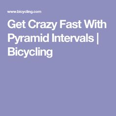 Get Crazy Fast With Pyramid Intervals | Bicycling