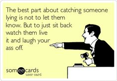 The best part about catching someone lying is not to let them know. But to just sit back watch them live it and laugh your ass off.