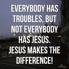 Everybody has trouble, but not everybody has Jesus. JESUS makes the difference! thevoiceoftruthblog.weebly.com
