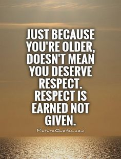 Just because you're older, doesn't mean you deserve respect. Respect is earned not given. Picture Quotes.