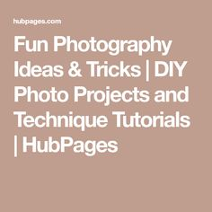 Fun Photography Ideas & Tricks | DIY Photo Projects and Technique Tutorials | HubPages