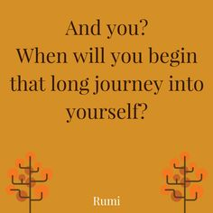"""""""And you? When will you begin that long journey into yourself?"""" ― Rumi. For more inspiration, click on the pic."""