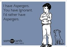 I have Aspergers. You have Ignorant. I'd rather have Aspergers. blog post about the Ignorance of Asperger's Syndrome | by @Nikki_Schwartz