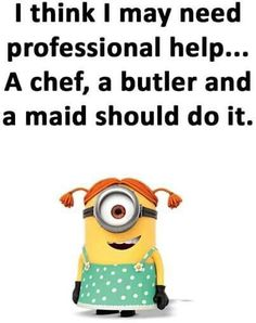 I think I may need professional help… A chef, a butler, and a maid should do it Funny Cute, The Funny, Minions Love, Minions Friends, Minions Quotes, Minion Humor, Funny Minion, Funny Signs, Funny Phrases