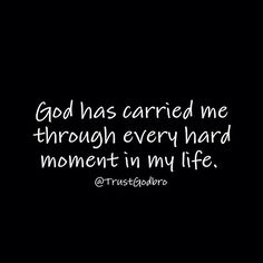 God has carried me through every hard moment in my life.