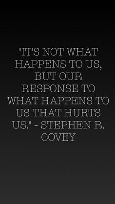 """It's not what happens to us, but our response to what happens to use that hurts us."" - Stephen R. Covey"