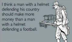 i think a man with a helmet defending his country should make more money than a man with a helmet defending a football