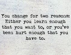 You change for two reasons. Either: 1) You learn enough that you want to; or, 2) You've been hurt enough that you have to.  -Life, Love & Broken Heart Quotes