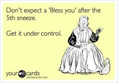 """Don't expect a 'Bless You' after the 5th sneeze. Get it under control.""  Bahahahaha!!!"