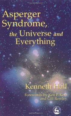 Asperger Syndrome, the Universe and Everything by Kenneth Hall. $11.88. Publisher: Jessica Kingsley Pub; 1 edition (December 15, 2000). Author: Kenneth Hall. Publication: December 15, 2000. Save 26%!