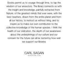 """Carl Sagan - """"Books permit us to voyage through time, to tap the wisdom of our ancestors. The library..."""". wisdom, knowledge, education, books, history, civilization, libraries"""