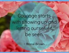 """""""Courage starts with showing up and letting ourselves be seen."""" - Brene Brown #courage #quote #brenebrown"""