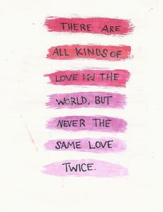 there are all kinds of love in the world, but never the same love twice