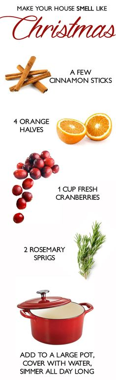 Make your house smell like CHRISTMAS! Just add cinnamon sticks, fresh oranges, cranberries, and rosemary, cover with water, and simmer on the stove all day for a natural holiday scent.