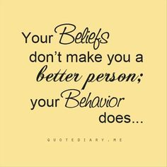 Your beliefs don't make you a better person;  your behavior does. . . .  Dump A Day Top 28 Quotes Of The Week