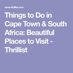 Things to Do in Cape Town & South Africa: Beautiful Places to Visit - Thrillist