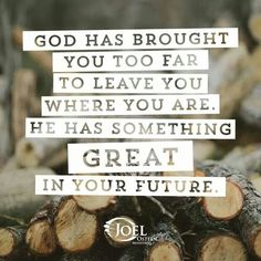 God has brought you too far to leave you where you are. He has something great in your future. -Joel Osteen.