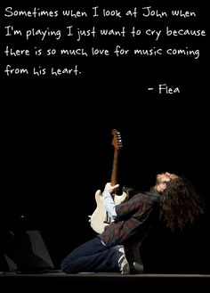 John Frusciante, I don't think Flea could have described it any better...All that passion.