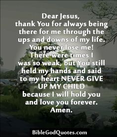 ✞ ✟ BibleGodQuotes.com ✟ ✞  Dear Jesus, thank You for always being there for me through the ups and downs of my life. You never lose me! There were times I was so weak, but You still held my hands and said to my heart NEVER GIVE UP MY CHILD because I will hold you and love you forever. Amen.