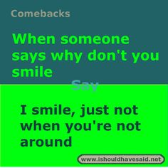 to say when people say that you should smile When someone wants to know why you don't smile, try this comeback. Check out our top ten comeback lists.When someone wants to know why you don't smile, try this comeback. Check out our top ten comeback lists. Roasts Comebacks, Funny Insults And Comebacks, Witty Insults, Savage Comebacks, Snappy Comebacks, Clever Comebacks, Funny Comebacks, Comebacks Sassy, Awesome Comebacks