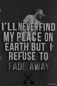 """""""I'll never find my place on earth but I refuse to fade away."""" - Hundreth"""