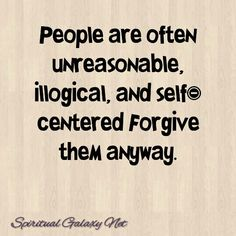 Forgive them anyway. (Not always the easiest thing to do)