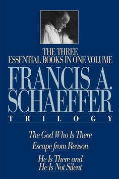The Francis A. Schaeffer Trilogy: The 3 Essential Books in 1 Volume/the God Who Is There/Escape from Reason/He Is...