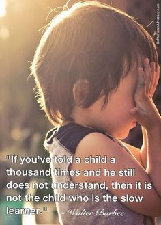 """If you've told a child a thousand times and he still does not understand, then it is not the child who is the slow learner"""