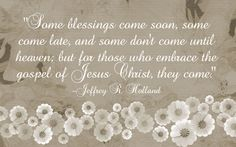 """""""Some blessings come soon, some come late, and some don't come until heaven; but for those who embrace the gospel of Jesus Christ, they come."""" –Jeffrey R. Holland - This is definitely going on my wall in my home."""