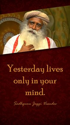 Yesterday lives only in your mind - Sadhguru jaggi vasudev Hd Quotes, Wisdom Quotes, Words Quotes, Quotes To Live By, Life Quotes, Inspirational Quotes, Qoutes, Sayings, Mystic Quotes