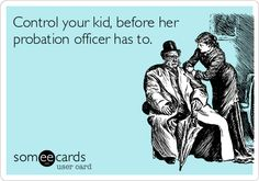 Control your kid, before her probation officer has to.