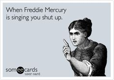 When Freddie Mercury is singing you shut up.