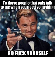 To those people that only talk to me when you need something.... ++ Go Fuck Yourself ++