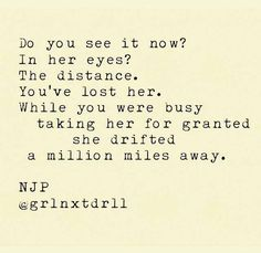 Do you see it now? In her eyes. The distance. You've lost her. While you were busy taking her for granted she drifted a million miles away.