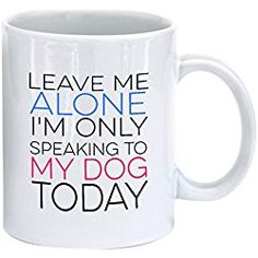 LaTazas Funny Coffee Mug - Leave Me Alone I'm Only Speaking to My Dog Today - Ceramic Dog Cup White, 11 Oz