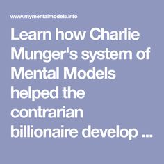 Learn how Charlie Munger's system of Mental Models helped the contrarian billionaire develop what he calls Worldly Wisdom and think his way to success.