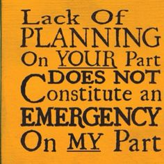 Very true...unless it is the boss's poor planning!