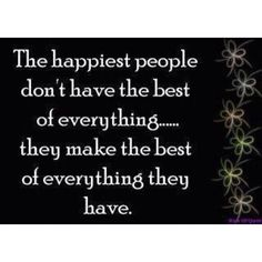 The happiest people don't have the best of everything .... The make the best of everything they have ...