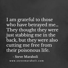 I am grateful to those who have betrayed me… They thought they were just stabbing me in the back, but they were also cutting me free from their poisonous life. - Steve Maraboli