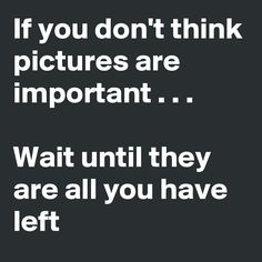 if you don't think photos are important wait until they are all you have left - Google zoeken