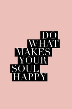 Do What Makes Your Soul Happy || Inspiring Quote Pinterest | http://lifestyleofyourdesign.com/inspiring-quote-pack
