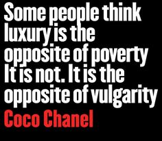"""""""Some people think luxury is the opposite of poverty, it is not. It is the opposite of vulgarity"""" ~ Coco Chanel"""