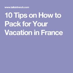 10 Tips on How to Pack for Your Vacation in France