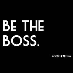 be the boss.