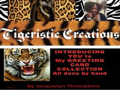 I have a GREETING CARD BUSINESS         Tigeristic Creations LLC   (Unique greeting cards and more)                 by Jacquelyn check out my website tigeristiccreations.weebly.com