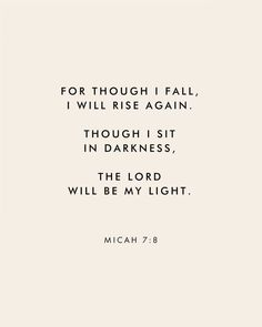 """For though I fall, I wall rise again. Though I sit in darkness, The Lord will be my light."" Micah 7:8 Scripture Bible verse for times of need and strength"